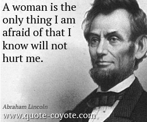 A woman is the only thing I am afraid of that I know will not hurt me - Abraham Lincoln