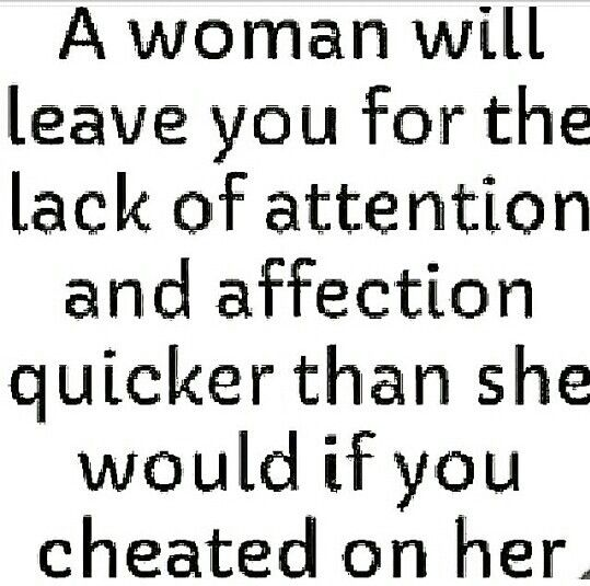 A woman will leave you for the lack of attention and affection quicker than she would if you cheated on her