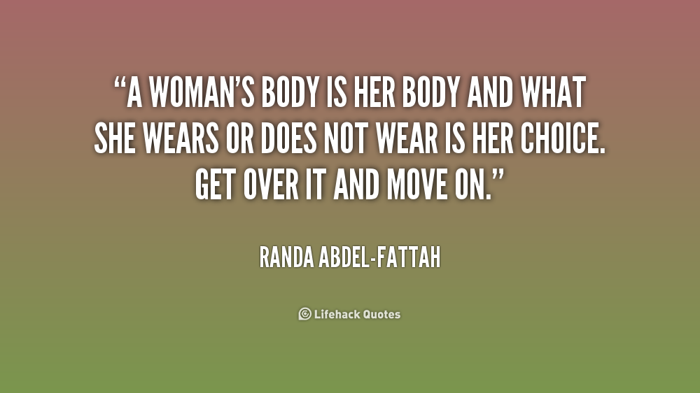 A woman's body is her body and what she wears or does not wear is her choice. Get over it and move on. Randa Abdel-Fattah