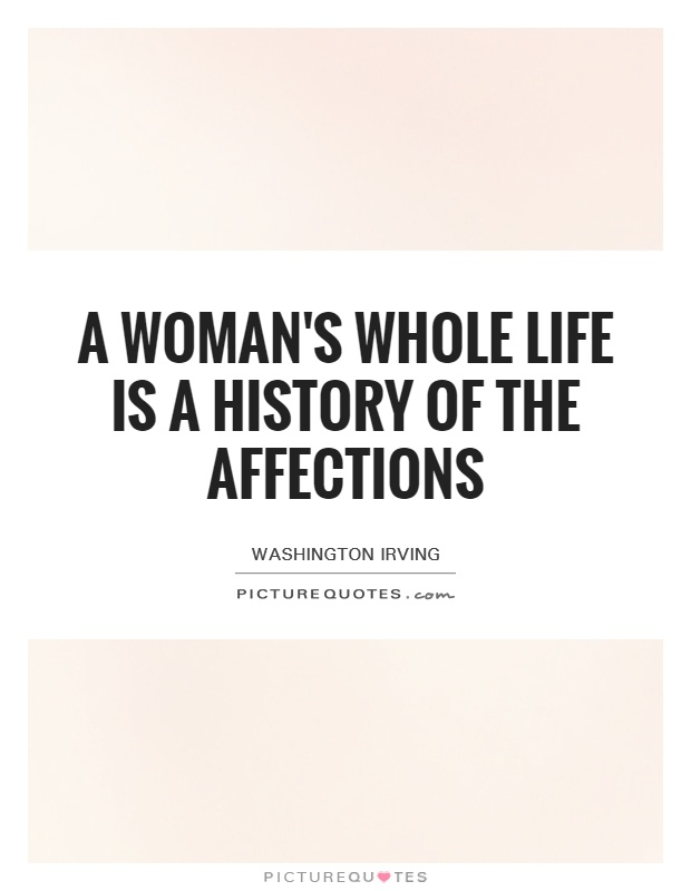 A woman's whole life is a history of the affections. Washington Irving