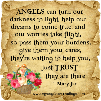 ANGELS can turn our darkness to light, help our dreams to come true, and our worries take flight, so pass them your burdens, give them your cares, they're waiting to help you... Mary Jac
