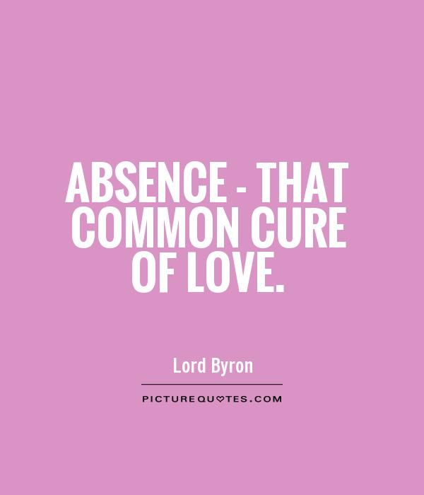 Absence – that common cure of love. Lord Byron