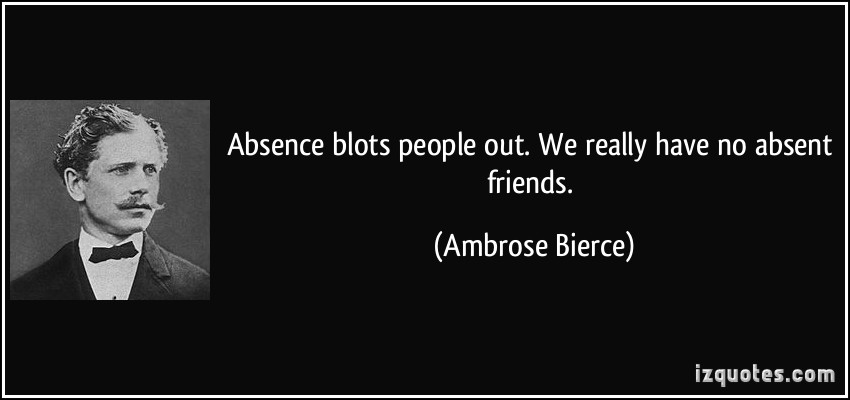 Absence Blots People Out We Really Have no Absent Friends.