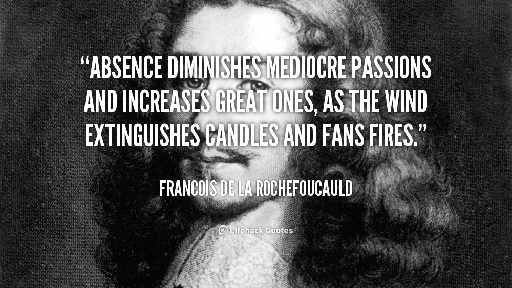 Absence Diminishes Mediocre Passions And Increases Great Ones As The Wind Extinguishes Candles And Fans Fires. Francois De La Rochefoucauld
