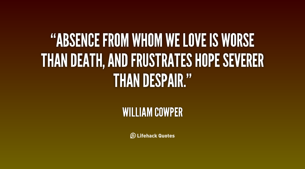 Absence From Whom We Love Is Worse Than Death And Frustrates Hope Severer Than Despair. William Cooper
