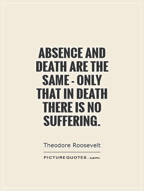 Absence and death are the same – only that in death there is no suffering. Theodore Roosevelt