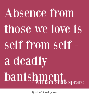 Absence from those we love is self from self – a deadly banishment. William Shakespeare