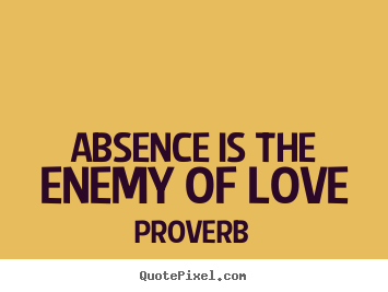 Absence is the enemy of love.