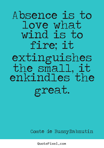 Absence is to love what wind is to fire; it extinguishes the small, it enkindles the great. Roger de Bussy Rabuti