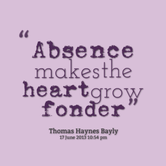 Absence makes the heart grow fonder. Thomas Haynes Bayly