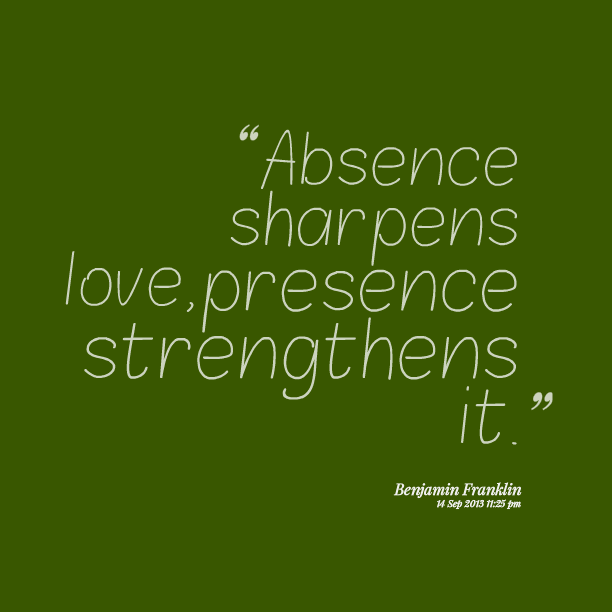 Absence sharpens love, presence strengthens it. Benjamin Franklin