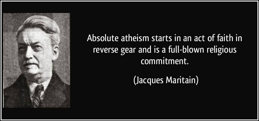 Absolute atheism starts in an act of faith in reverse gear and is a full-blown religious commitment. Jacques Maritain
