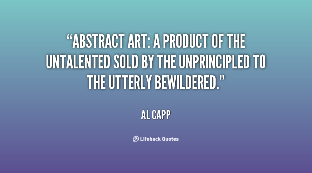 Abstract art a product of the untalented sold by the unprincipled to the utterly bewildered. Al Capp