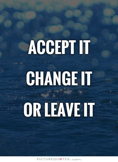 Accept it change it or leave it.