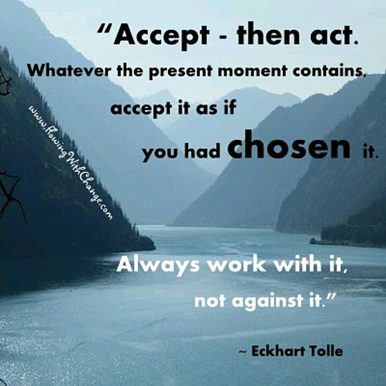 Accept - then act. Whatever the present moment contains, accept it as if you had chosen it. Always work with it, not against it. Eckhart Tolle