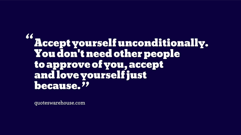Accept yourself unconditionally. You don't need other people to approve of you, accept and love yourself just because.