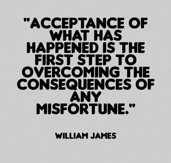 Acceptance Of What Has Happened Is The First Step To Overcoming The Consequences Of Any Misfortune. William James