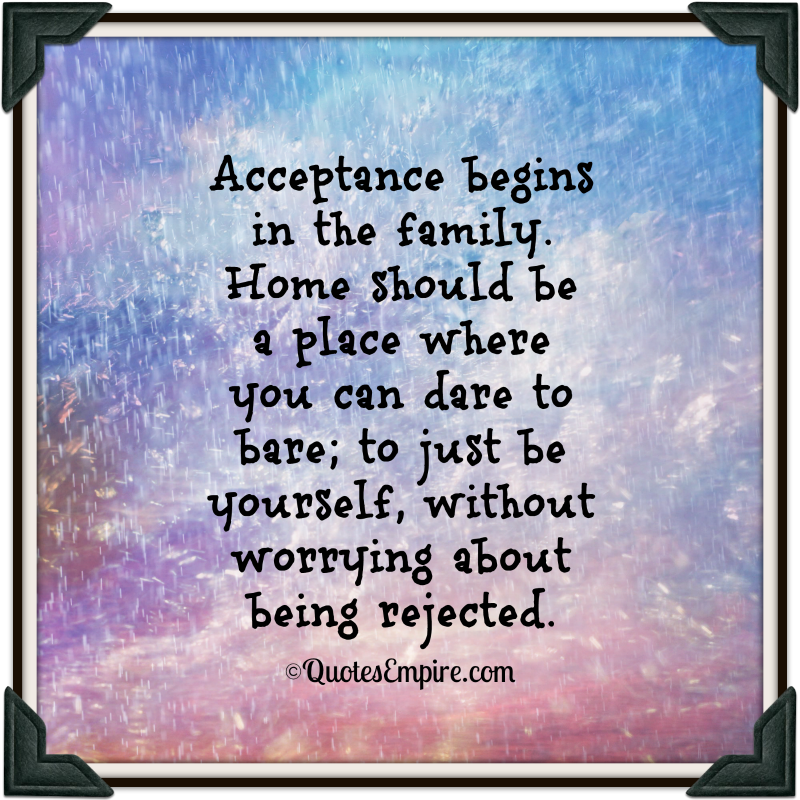 Acceptance begins in the family. Home should be a place where you can dare to bare, to just be yourself, without...