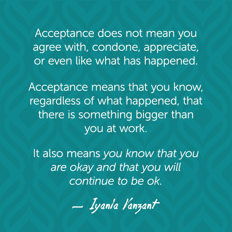 Acceptance does not mean you agree with, condone, appreciate, or even like what has happened.... Iyanla Kanzant
