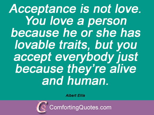 Acceptance is not love. You love a person because he or she has lovable traits, but you accept everybody just because they're alive and human. Albert Ellis