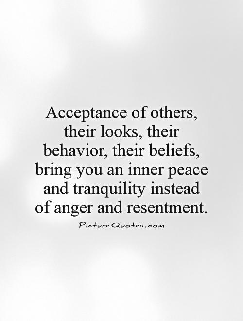 Acceptance of others, their looks, their behaviors, their beliefs, bring you an inner peace and tranquility...