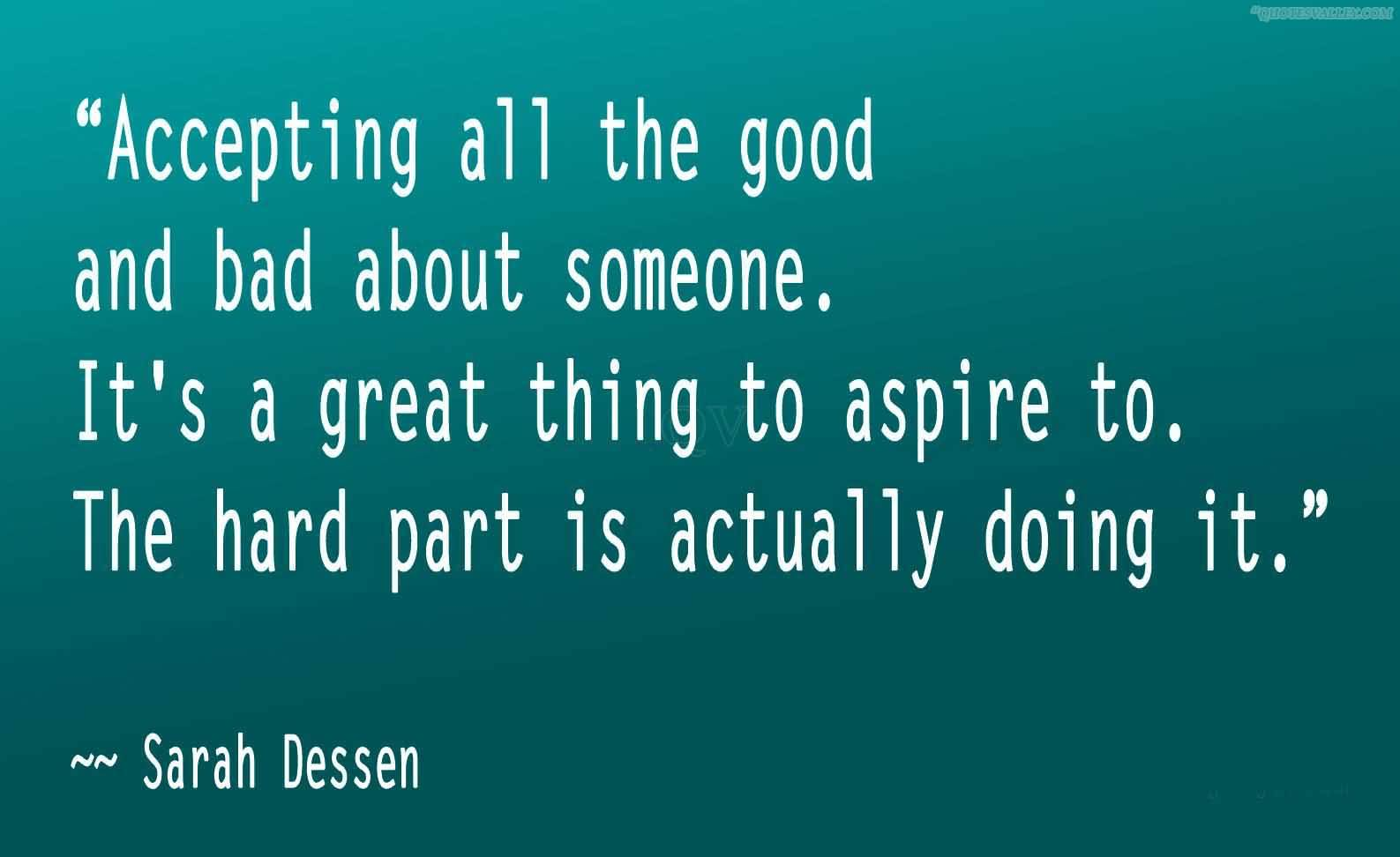 Accepting all the good and bad about someone. It's a great thing to aspire to. The hard part is actually doing it. Sarah Dessen