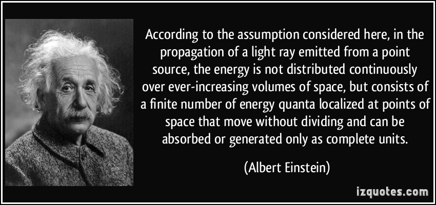 According to the assumption considered here, in the propagation of a light ray emitted from a point source, the energy is not distributed .. Albert Einstein