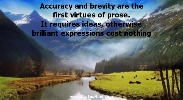 Accuracy and brevity are the first virtues of prose. It requires ideas, otherwise brilliant expressions cost nothing