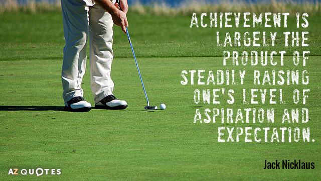 Achievement is largely the product of steadily raising one's level of aspiration and expectation. Jack Nicklaus