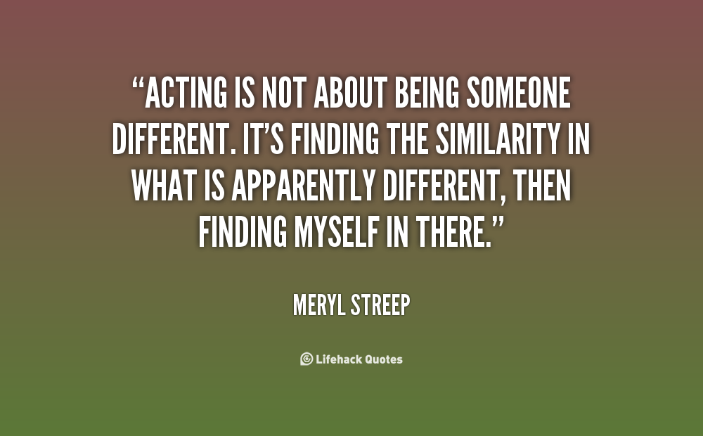 Acting is not about being someone different. It's finding the similarity in what is apparently different, then finding myself in there. Meryl Streep