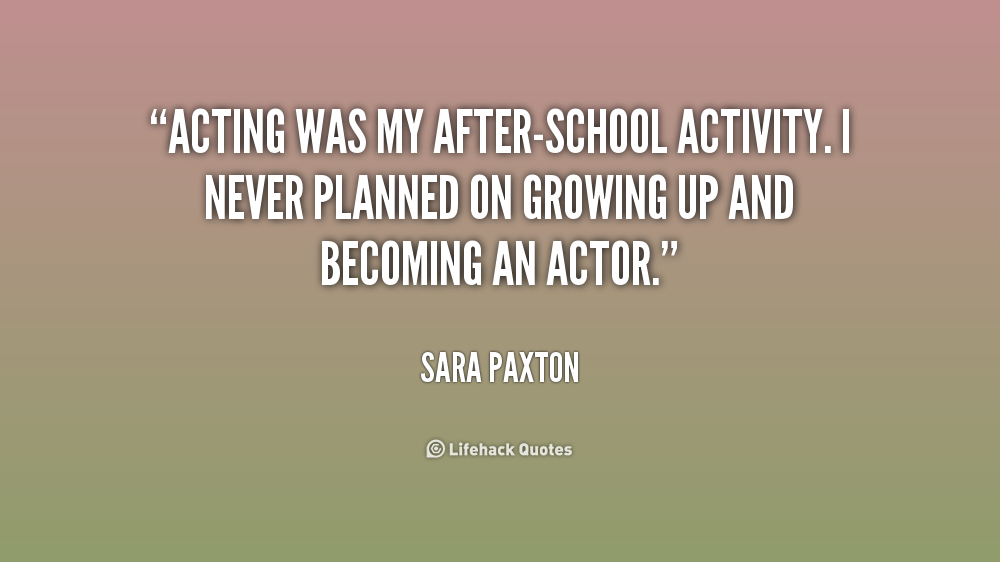 Acting was my after-school activity. I never planned on growing up and becoming an actor. Sara Paxton