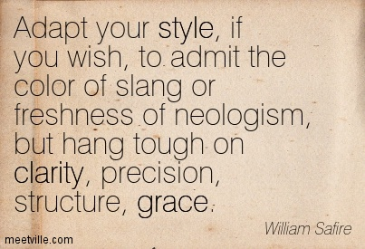 Adapt your style, if you wish, to admit the color of slang or freshness of neologism, but hang tough on clarity, precision, structure, ... William Safire