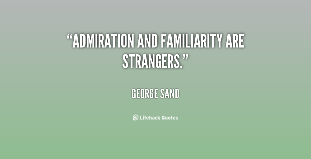 Admiration and familiarity are strangers - George Sand