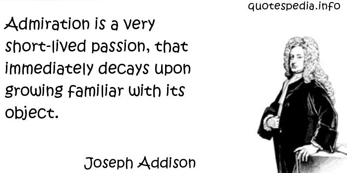 Admiration is a very short-lived passion, that immediately decays upon growing familiar with its object - Joseph Addison
