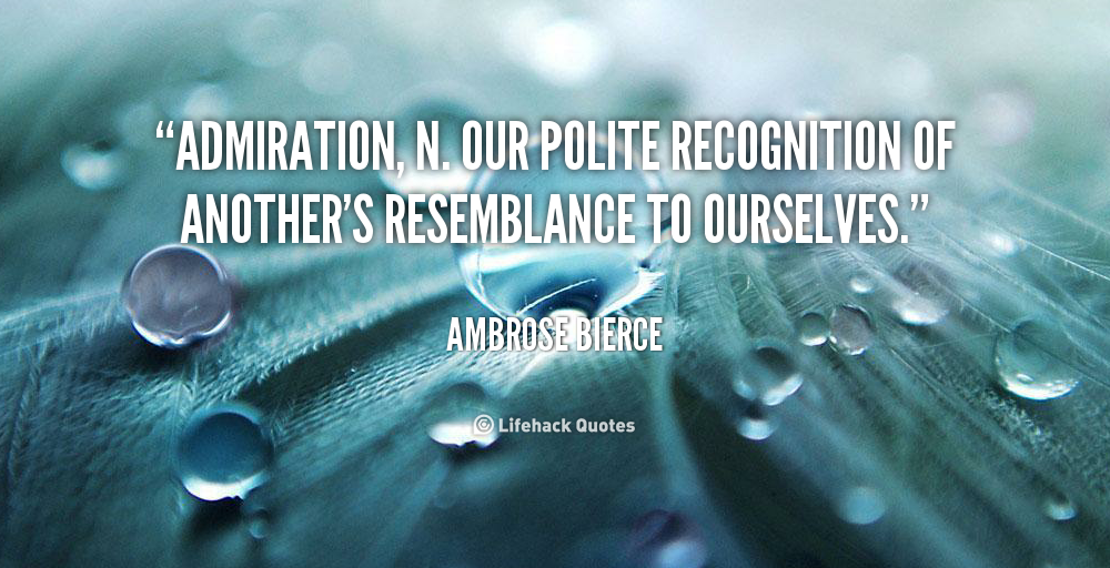Admiration, n. Our polite recognition of another's resemblance to ourselves - Ambrose Bierce