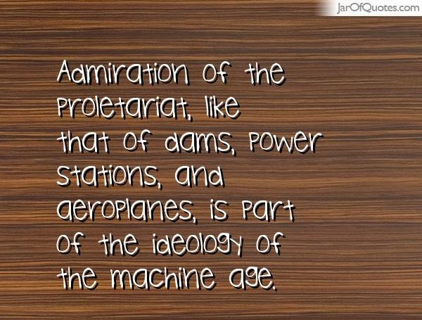 Admiration of the proletariat, like that of dams, power stations, and aeroplanes, is part of the ideology of the machine age