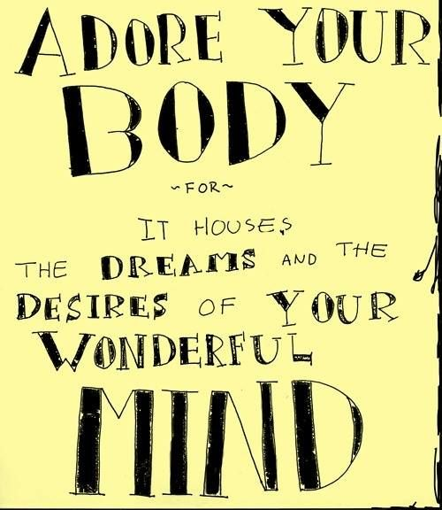 Adore your body for it houses the dreams and the desires of your wonderful mind