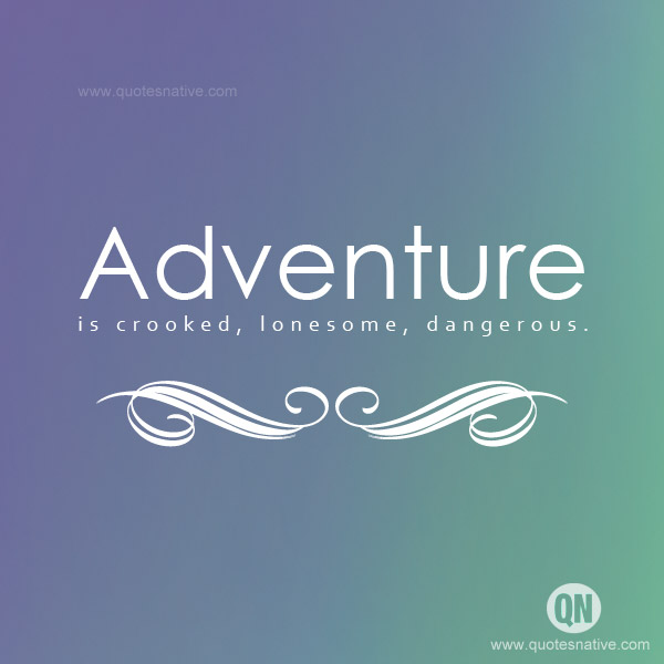 Adventure is crooked, lonesome, dangerous