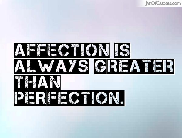 Affection is always greater than perfection