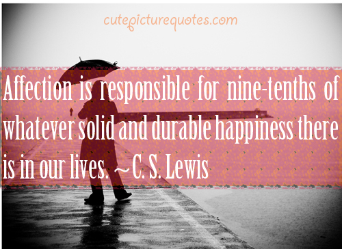 Affection is responsible for nine-tenths of whatever solid and durable happiness there is in our lives. C. S. Lewis