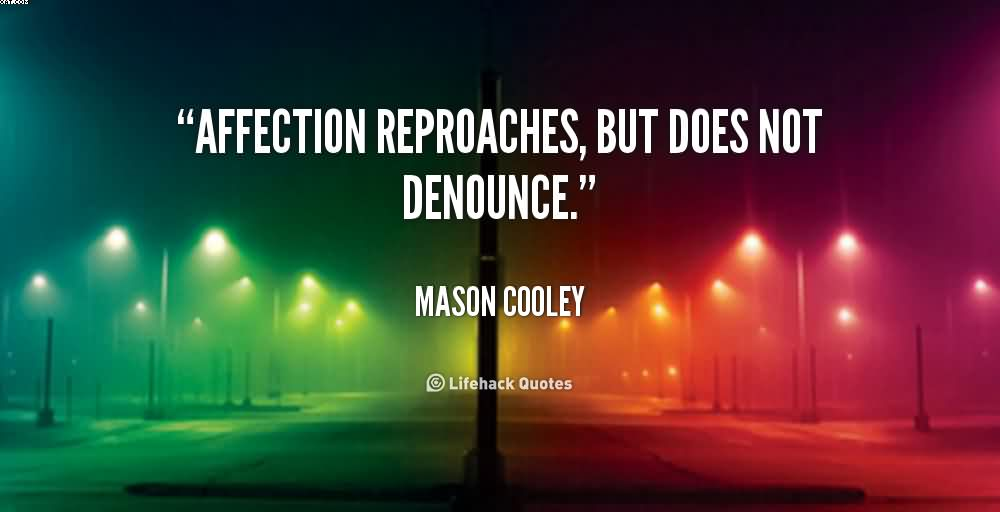 Affection reproaches, but does not denounce. Mason Cooley