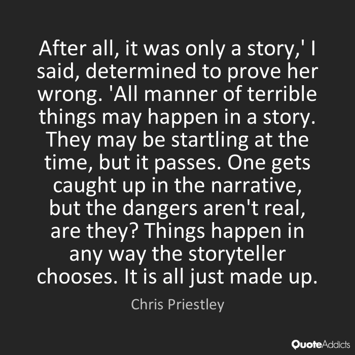 After all, it was only a story,' I said, determined to prove her wrong. 'All manner of terrible things may happen in a story. They may be startling at the time, but it ... Chris priestley