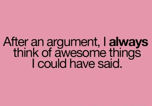 After an argument, I always think of all the awesome things I could have said.