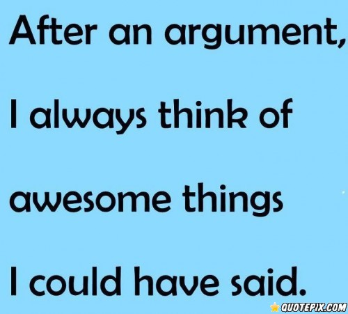 After an argument, i always think of awesome things i could have said