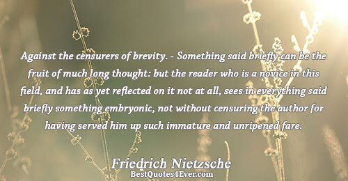 Against the censurers of brevity. - Something said briefly can be the fruit of much long thought, but the reader who is a novice i... Friedrich Nietzsche