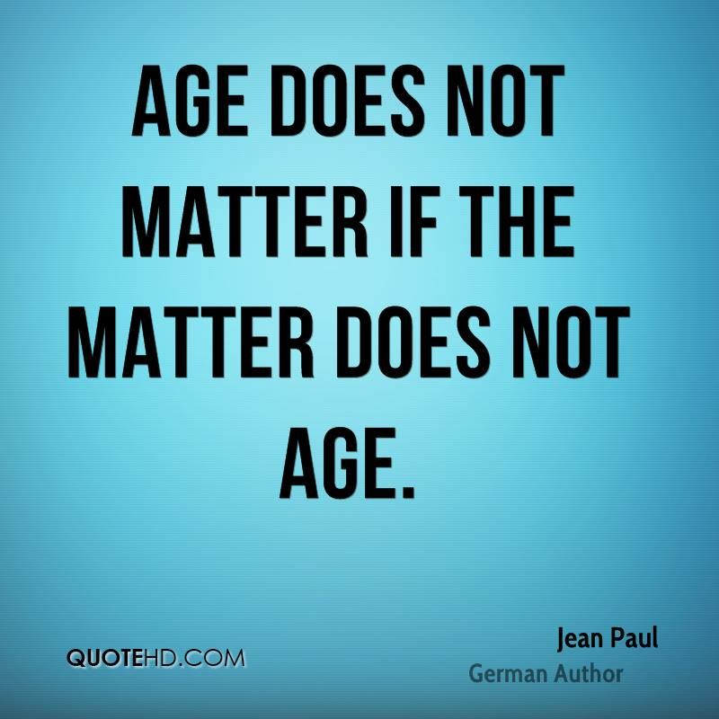 Age does not matter if the matter does not age - Jean Paul