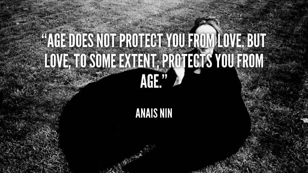 Age does not protect you from love. But love, to some extent, protects you from age - Anais Nin