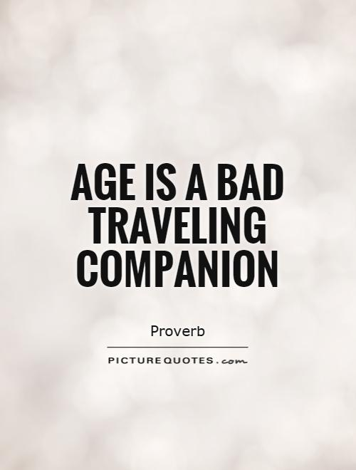 Age is a bad travelling companion