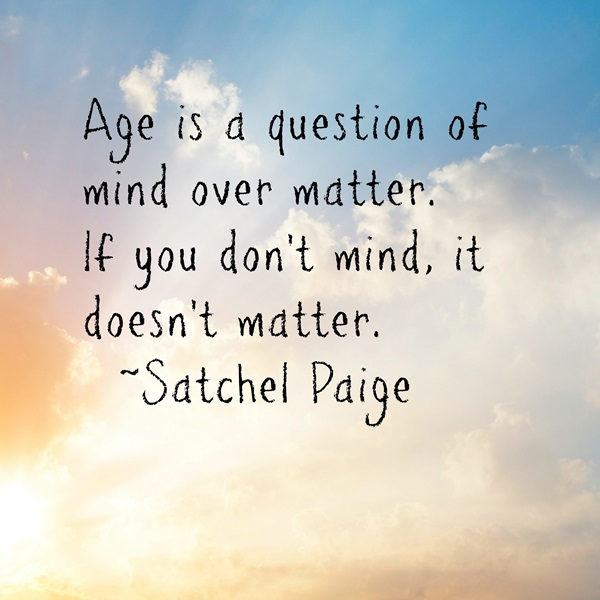Age is a question of mind over matter. If you don't mind, it don't matter - Satchel Paige