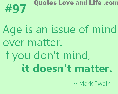 Age is an issue of mind over matter. If you don't mind, it doesn't matter - Mark Twain